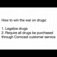 Comcast: How to win the war on drugs  1. Legalize drugs  2. Require all drugs be purchased  through Comcast customer service