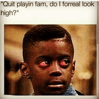 "Stop playin 😥😥😂😂😂😂: ""Quit playin fam, do I forreal look high?"" Stop playin 😥😥😂😂😂😂"
