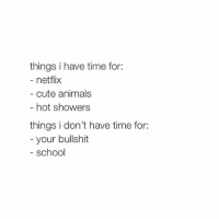 @firstdaythoughts 💫🌙: things i have time for:  netflix  cute animals  hot showers  things i don't have time for:  your bullshit  school @firstdaythoughts 💫🌙
