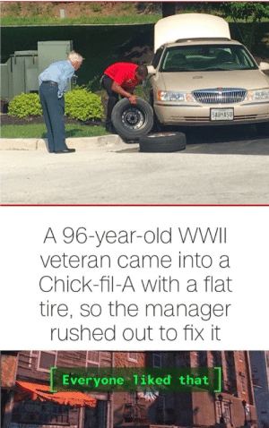 Chick-Fil-A, Old, and Wwii: 5AB A50  A 96-year-old WWII  veteran came into a  Chick-fil-A with a flat  tire, so the manager  rushed out to fix it  Everyone 1iked that Wish more people were this kind.