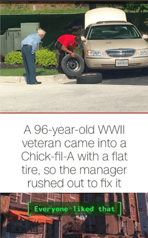 Chick-Fil-A, Old, and Irl: 5AB A50  A 96-year-old WWII  veteran came into a  Chick-fil-A with a flat  tire, so the manager  rushed out to fix it  Everyone 1iked that  PREE Me irl