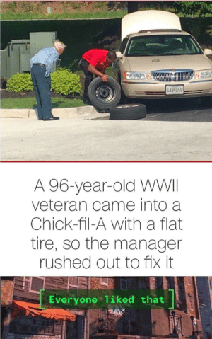 Chick-Fil-A, Old, and Wholesome: 5AB A50  A 96-year-old WWII  veteran came into a  Chick-fil-A with a flat  tire, so the manager  rushed out to fix it  Everyone 1iked that Wholesome manager