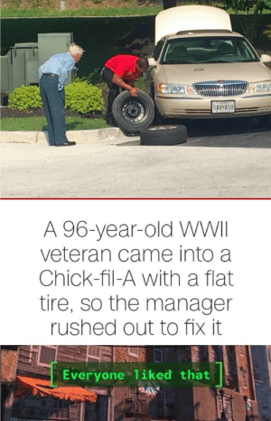 Bad, Chick-Fil-A, and Old: 5AB A50  A 96-year-old WWII  veteran came into a  Chick-fil-A with a flat  tire, so the manager  rushed out to fix it  Everyone 1iked that not old person, not bad