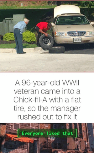 Chick-Fil-A, Good, and Old: 5AB*A50  A 96-year-old WWII  veteran came into a  Chick-fil-A with a flat  tire, so the manager  rushed out to fix it  Everyone 1iked that Good chick-fli-a