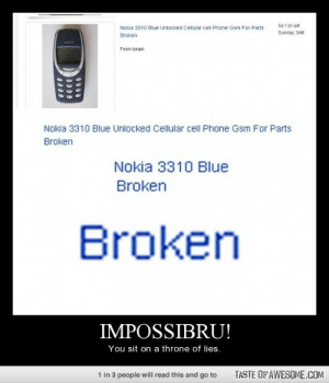 Impossibru!http://omg-humor.tumblr.com: 5d 12h left  Nokla 3310 Blue Unlocked Cellular cell Phone Gsm For Parts  Sunday, 3AM  Broken  From Israel  Nokia 3310 Blue Unlocked Cellular cell Phone Gsm For Parts  Broken  Nokia 3310 Blue  Broken  Broken  IMPOSSIBRU!  You sit on a throne of lies.  TASTE OF AWESOME.COM  1 in 3 people will read this and go to Impossibru!http://omg-humor.tumblr.com