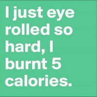 That's about enough exercise for me today: I just eye  rolled so  hard, I  burnt 5  calories. That's about enough exercise for me today