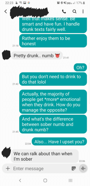 Drunk, Sober, and Texts: 5GE 17%  22:23  Well thát' makes sense. Be  smart and have fun. I handle  drunk texts fairly well.  Rather enjoy them to be  honest  21:18  Pretty drunk.. numb  21:41  Oh?  But you don't need to drink to  do that lolol  21:42  Actually, the majority of  people get *more* emotional  when they drink. How do you  manage the opposite?  And what's the difference  between sober numb and  drunk numb?  21:45  Also... Have I upset you?  22:04  We can ralk about than when  I'm sober  22:06  Enter message shitshitshitshitshit