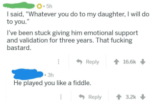 "On an AskReddit about partners of your kids a rare wholesome threat appears!: 5h  I said, ""Whatever you do to my daughter, I will do  to you.""  I've been stuck giving him emotional support  and validation for three years. That fucking  bastard.  Reply  16.6k  3h  He played you like a fiddle.  Reply  3.2k On an AskReddit about partners of your kids a rare wholesome threat appears!"