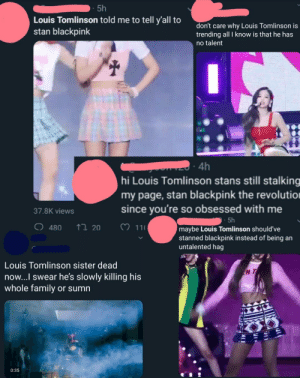 Louis Tomlinson's 18-years old sister just died of a cardiac arrest. (blue is a different user): 5h  Louis Tomlinson told me to tell y'all to  stan blackpink  don't care why Louis Tomlinson is  trending all I know is that he has  no talent  4h  hi Louis Tomlinson stans still stalking  my page, stan blackpink the revolutio  since you're so obsessed with me  37.8K views  5h  O 480  20 11  maybe Louis Tomlinson should've  stanned blackpink instead of being an  untalented hag  Louis Tomlinson sister dead  now...l swear he's slowly killing his  whole family or sumrn  N T  17  0:35 Louis Tomlinson's 18-years old sister just died of a cardiac arrest. (blue is a different user)