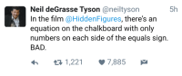 I guess 2+5=7 is bad according to Neil Degrasse Tyson.: 5h  Neil deGrasse Tyson  Caneiltyson  In the film @Hidden Figures  there's an  equation on the chalkboard with only  numbers on each side of the equals sign  BAD  1,221 v 7,885 I guess 2+5=7 is bad according to Neil Degrasse Tyson.