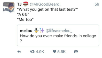 """<p>How to make friends in college 101 (via /r/BlackPeopleTwitter)</p>: 5h  TJ@MrGoodBeard  """"What you get on that last test?""""  """"A 65""""  """"Me too""""  melou碁.汁@lifeasmelou.  How do you even make friends In college <p>How to make friends in college 101 (via /r/BlackPeopleTwitter)</p>"""