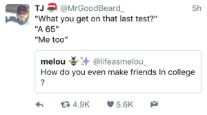 """How to make friends in college 101: 5h  TJ@MrGoodBeard  """"What you get on that last test?""""  """"A 65""""  """"Me too""""  melou碁.汁@lifeasmelou.  How do you even make friends In college How to make friends in college 101"""