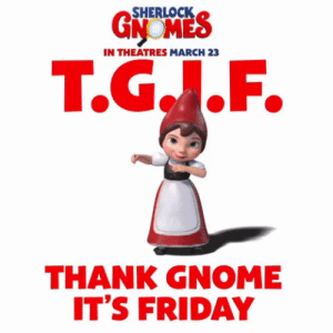Friday, It's Friday, and Gnome: 5HERLOCK  IN THEATRES MARCH 23  T.G..F.  THANK GNOME  IT'S FRIDAY