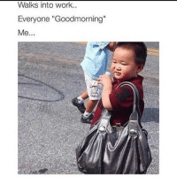 "Work Memes: Walks into work.  Everyone ""Goodmorning""  Me."
