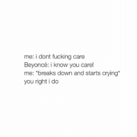 Beyonce, Crying, and Fucking: me: i dont fucking care  Beyoncé: i know you care!  me: *breaks down and starts crying  you right i do kiss me thru the phone