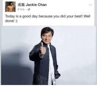 "<p>A message from Jackie Chan via /r/wholesomememes <a href=""http://ift.tt/2m9eKLS"">http://ift.tt/2m9eKLS</a></p>: 5Jackie Chan  8 hrs.e  Today is a good day because you did your best! Well  done!:) <p>A message from Jackie Chan via /r/wholesomememes <a href=""http://ift.tt/2m9eKLS"">http://ift.tt/2m9eKLS</a></p>"
