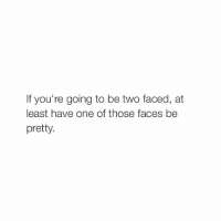 BitchyTweets: If you're going to be two faced, at  least have one of those faces be  pretty. BitchyTweets