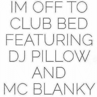 Sunday Night Clublife: OFF TO  CLUB BED  FEATURING  DJ PILLOW  AND  MC BLANKY Sunday Night Clublife
