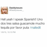 I don't always drink tequila and blackout on weekends...No wait, yes. Yes I do. 🍹 👨 fluent (add me on snap: DaddyissuesLA): Daddy issues  @Daddyissues.  Hell yeah I speak Spanish!! Uno  dos tres salsa guacamole mucho  tequila por favor puta  t nailedit  1/8/15, 10:13 PM I don't always drink tequila and blackout on weekends...No wait, yes. Yes I do. 🍹 👨 fluent (add me on snap: DaddyissuesLA)