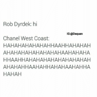 Daquan, Funny, and West Coast: Rob Dyrdek: hi  IG:@Daquan  Chanel West Coast  HAHAHAHAHAHAHHAAHHAHAHAH  AHAHAHAHAHAHAHAHAAHAHAHA  HHAAH HAHAHAHAHAHAHAHA HAH  AHAHAHHAAHAHHAHAHAAHAHHA  HAHAH Lmfao this how it be on the show