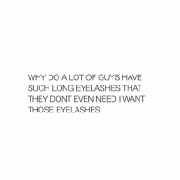 Lol, Girl Memes, and Needed: WHY DO A LOT OF GUYS H VE  SUCH LONG EYELASHES THAT  THEY DONT EVEN NEED I WANT  THOSE EYELASHES lol