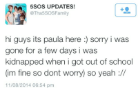 """School, Sorry, and Target: 5SOS UPDATES!  @Tha5SOSFamily  1  hi guys its paula here : sorry i was  gone for a few days i was  kidnapped when i got out of school  (im fine so dont worry) so yeah ://  11/08/2014 06:54 pm <p><a href=""""http://solovalker.tumblr.com/post/151552569647"""" class=""""tumblr_blog"""" target=""""_blank"""">solovalker</a>:</p>  <blockquote><p>://</p></blockquote>"""