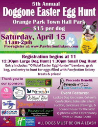 "Animals, Dogs, and Easter: 5th Annual  Doggone Easter Egg Hunt  Orange Park Town Hall Park  $15 per dog  Saturday, April 15  11am-2pm  Pre-register at: www.PawfectionBakery.com  roo  Registration begins at 11  12:30pm Large Dog Hunt 1:30pm Small Dog Hunt  Entry Includes: ""Official Easter Egg Hunter"" bandana, grab  bag, and entry to hunt for eggs filled with Pawfection Bakery  treats & prizes!  Thank you to  Proceeds Benefit:  our sponsors: Natural Pet Market  Friends of  ll Clay County Animals  MPrimeVET  Event Features:  lawn lahe  Lucke e Dog ice cream, Colleen's  Confections, bake sale, silent  theor  ang  auction, caricature drawings, &  bounce house for the kids!  BRANDON LANG  ACOOK  Management $5 photos w/the Easter Bunny  HEELECTRICAL  ines Success  from EZ Photo Booth  Holiday Inn  Express ALL DOGS MUST BE ON A LEASH This Saturday, April 15th.  Have fun and help save lives at the same time!"