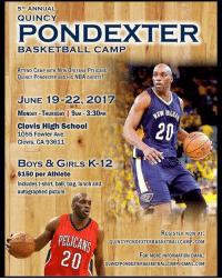 Elevate your basketball skills at this camp. Don't miss out!: 5TH ANNUAL  QUINCY  PONDEXTER  BASKETBALL CAMP  ATTEND CAMP wITH NEW ORLEANS PELICANS'  QUINCY PONDEXTER AND HIS NBA GUESTS!  JUNE 19-22, 2017  MONDAY-THURSDAY I 9AM 3:30PM  20  Clovis High School  1055 Fowler Ave.  Clovis, CA 93611  Boys & IRLS  K-12  $150 per Athlete  Includes t-shirt, ball, bag, lunch and  autographed picture.  REGISTER NOW AT:  PELICANS  QUINCYPONDEXTERBASKETBALLCAMP.COM  20  FOR MORE INFORMATION EMAIL:  QUINCYPONDEXTERBASKETBALLCAMP GMAIL.COM Elevate your basketball skills at this camp. Don't miss out!