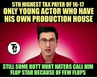 Ranbir Kapoor For You  #Legend_Killer: 5TH HIGHEST TAX PAYER OF 16-17  HIS OWN PRODUCTION HOUSE  STILL SOME BUTT HURTHATERS CALL HIM  FLOP STAR BECAUSE OFFEW FLOPS Ranbir Kapoor For You  #Legend_Killer