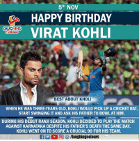 Birthday Wishes To Indian Skipper #ViratKohli aka #Chikoo ;): 5th NOV  HAPPY BIRTHDAY  VIRAT KOHL  LAUGHING  BEST ABOUT KHOL  WHEN HE WAS THREE-YEARS OLD, KOHLI WOULD PICK UP A CRICKET BAT,  START SWINGING IT AND ASK HIS FATHER TO BOWL AT HIM.  DURING HIS DEBUT RANJI SEASON, KOHLI DECIDED TO PLAY THE MATCH  AGAINST KARNATAKA DESPITE HIS FATHER'S DEATH THE SAME DAY.  KOHLI WENT ON TO SCORE A CRUCIAL 90 FOR HIS TEAM Birthday Wishes To Indian Skipper #ViratKohli aka #Chikoo ;)