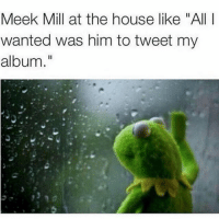 "The memes won't stop 💀: Meek Mill at the house like ""All I wanted was him to tweet my album."" The memes won't stop 💀"