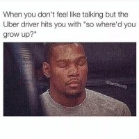 "Funny, Growing Up, and Uber: When you don't feel like talking but the  Uber driver hits you with ""so where'd you  grow up?""  rtbondy Please stop talking"