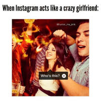 crazy girlfriend meme: When Instagram acts like a crazy girlfriend.  @humor me pink  Who's this?