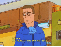 hank_irl: 6:00 A.M.,  AND ALREADY THE BOY AIN'T RIGHT. hank_irl