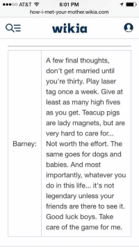 Memes, 🤖, and Laser: 6:01 PM  OO  AT&T  how  mother. wikia.com  wikia  A few final thoughts,  don't get married until  you're thirty. Play laser  tag once a week. Give at  least as many high fives  as you get. Teacup pigs  are lady magnets, but are  very hard to care for.  Barney  Not worth the effort. The  same goes for dogs and  babies. And most  importantly, whatever you  do in this life  it's not  legendary unless your  friends are there to see it.  Good luck boys. Take  care of the game for me. THIS.