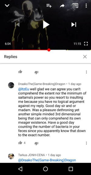 Anything involving Anime: 6:04  11:15 Li  Replies  DraakoThe (Game-Breaking)Dragon 1 day ago  @ltzEu well glad we can agree you can't  comprehend the extent nor the minimum of  saitama's power so you resort to insulting  me because you have no logical argument  against my reply. Good day sir and or  madam. Was a pleasure dethroning yet  another simple minded 3rd dimensional  being that can only comprehend its own  meager existence. Have a good day  counting the number of bacteria in your  feces since you apparently know that down  to the exact number.  4  Tarkus JONH-CENA 1 day ago  @DraakoThe(Game-Breaking)Dragon Anything involving Anime