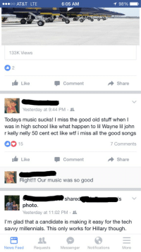 Yeah, what did happen to all the good music? /s: 6:05 AM  oo AT&T LTE  133 Views  Share  Comment  I Like  st  Yesterday at 9:44 PM  Todays music sucks  I miss the good old stuff when I  was in high school like what happen to lil Wayne lil john  r kelly nelly 50 cent ect like wtf i miss all the good songs  OO 15  7 Comments  I Like  Share  Comment  Right!!! Our music was so good  share  photo.  Yesterday at 11:02 PM  I'm glad that a candidate is making it easy for the tech  savvy millennials. This only works for Hillary though.  News Feed  Requests  Messenger  Notifications  More Yeah, what did happen to all the good music? /s