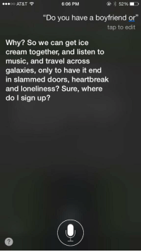 """Music, Siri, and At&t: 6:06 PM  52%  OO  AT&T  """"Do you have a boyfriend or  tap to edit  Why? So we can get ice  cream together, and listen to  music, and travel across  galaxies, only to have it end  in slammed doors, heartbreak  and loneliness? Sure, where  do I sign up? Siri been hurt before.. https://t.co/WJo4R4sNAZ"""
