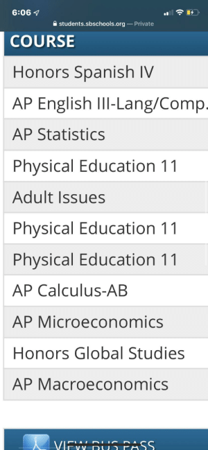 Any advice for these classes???: 6:06  students.sbschools.org Private  COURSE  Honors Spanish IV  AP English II-Lang/Comp.  AP Statistics  Physical Education 11  Adult Issues  Physical Education 11  Physical Education 11  AP Calculus-AB  AP Microeconomics  Honors Global Studies  AP Macroeconomics  VIEW BUS PASS.  DIUC  LAI  -VV Any advice for these classes???