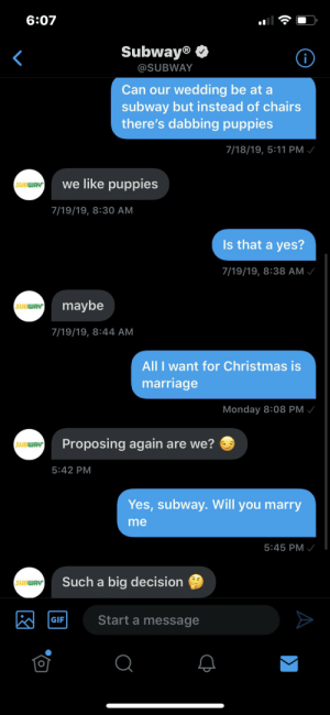 Asking Subway for a follow up to marriage: 6:07  Subway®  @SUBWAY  Can our wedding be at a  subway but instead of chairs  there's dabbing puppies  7/18/19, 5:11 PM /  we like puppies  SUBWAY  7/19/19, 8:30 AM  Is that a yes?  7/19/19, 8:38 AM /  maybe  SUBWAY  7/19/19, 8:44 AM  All I want for Christmas is  marriage  Monday 8:08 PM /  Proposing again are we?  SUBWAY  5:42 PM  Yes, subway. Will you marry  me  5:45 PM  Such a big decision  SUBWAY  Start a message  GIF  Σ Asking Subway for a follow up to marriage