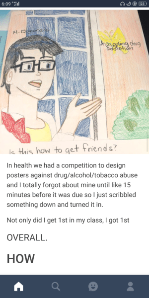 Friends, Tbh, and Alcohol: 6:09 4G  Cappling drug  le Hais how to get friends  In health we had a competition to design  posters against drug/alcohol/tobacco abuse  and I totally forgot about mine until like 15  minutes before it was due so l just scribbled  something down and turned it in.  Not only did I get 1st in my class, I got 1st  OVERALL  HoW This is genius tbh