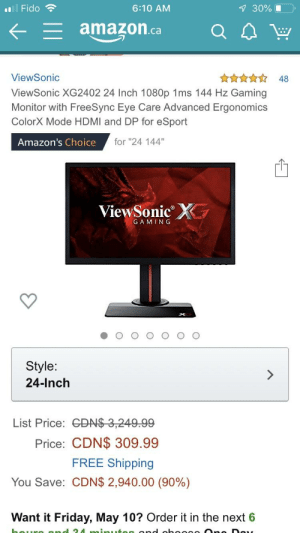 "Amazon, Friday, and Wow: 6:10 AM  #8 Fido  ←_amazon.ca QA  ViewSonic  ViewSonic XG2402 24 Inch 1080p 1ms 144 Hz Gaming  Monitor with FreeSync Eye Care Advanced Ergonomics  ColorX Mode HDMI and DP for eSport  ☆ 48  Amazon's Choice  for ""24 144""  ViewSonic  GAMIN G  Style:  24-Inch  List Price:  Price: CDN$ 309.99  FREE Shipping  CDN$ 2,940.00 (90%)  You Save:  Want it Friday, May 10? Order it in the next 6 Wow amazon, what a deal! /s"
