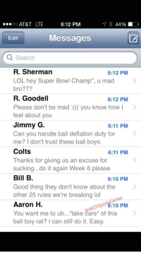 "Do It Again, Lol, and Phone: 6:12 PM  AT&T LTE  44%  OO  Messages  Edit  Q Search  R. Sherman  6:12 PM  LOL hey Super Bowl Champ u mad  bro?  R. Goodell  6:12 PM  Please don't be mad you know how  I  feel about you  Jimmy G  6:11 PM  Can you handle ball deflation duty for  me? I don't trust these ball boys  Colts  6:11 PM  Thanks for giving us an excuse for  sucking...do it again Week 6 please  Bill B  6:10 PM  Good thing they don't know about the  other 25 rules we're breaking lol  enter  6:10 PM  of this  Aaron H.  NOTSP  You want me to uh...""take care"" ball boy rat? l can still do it. Easy Tom Brady's phone has been blowing up since getting suspended 4 games for DeflateGate:"