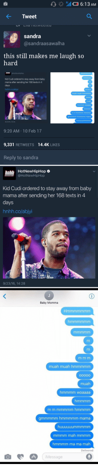 hmmm hmmm muah mauh hmm muah muah hmmmmmmmm 🎶: 6:13 AM  4- Tweet  sandra  @sandra asawalha  this still makes me laugh so  hard  Kid Cudi ordered to stay away from baby  mama after sending her 168 texts in 4  muuah muah hmmmmmmmmm  grmmmmm hmmmmmmmmm mama  9/23/16, 14:28  9:20 AM 10 Feb 17  9,331  RETWEETS 14.4K  LIKES  Reply to sandra   hnhh  HotNewHipHop  HOTNEWHIPHOP  @HotNew HipHop  Kid Cudi ordered to stay away from baby  mama after sending her 168 texts in 4  days  hnhh.colabjyi  9/23/16, 14:28   Baby Momma  muah muah hmmmmmm  muah  hmmmm woaaaa  gmmmmm hmmmmm mama  huuuuuummmmm  mmmmmm mah mmmm  hmmmm ma ma mah  Delivered  A Message hmmm hmmm muah mauh hmm muah muah hmmmmmmmm 🎶