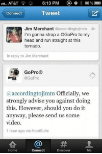 Funny, Head, and Lol: 6:13 PM  98%  AT&T  Tweet  Connect  Jim Merchant accordingtojimm 4h  I'm gonna strap a @GoPro to my  head and run straight at this  tornado.  In reply to Jim Merchant  GoPro  IE @GoPro  @according tojimm  Officially, we  strongly advise you against doing  this. However, should you do it  anyway, please send us some  video.  1 hour ago via HootSuite  Home  Connect  Discover  Me lol Go-Pro is for real