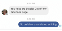 (GC) I love being a dick to stupid people: 6:14 PM  You folks are Stupid! Get off my  facebook page  6:59 PM  So unfollow us and stop whining (GC) I love being a dick to stupid people