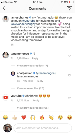 YouTube continues to betray us: 6:15 pm  llTelstra  Comments  jamescharles my first met gala-thank you  so much @youtube for inviting me and  @alexanderwangny for dressing me! being  invited to such an important event like the ball  is such an honor and a step forward in the right  direction for influencer representation in the  media and l am so excited to be a catalyst.  video coming tomorrow!  8h  tanamongeau :')  7h 3,161 likesReply  View previous replies (17)  chadjamian @tanamongeau  tanatamanaagaa  6h 127 likes Reply  View more replies (25)  youtube Ahhhhh!!!  7h 2,272 likes Reply  View previous replies (65)  Add a comment as brendandana. YouTube continues to betray us