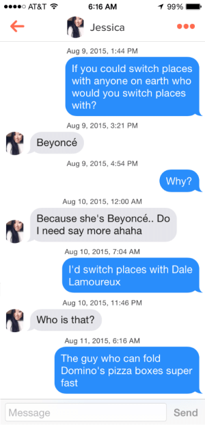 Youll want to swipe left on this guy who trolls women with bad jokes on Tinder.: 6:16 AM  99%!  Jessica  Aug 9, 2015, 1:44 PM  If you could switch places  with anyone on earth who  would you switch places  with?  Aug 9, 2015, 3:21 PM  Bevoncé  Aug 9, 2015, 4:54 PM  Why?  Aug 10, 2015, 12:00 AM  Because she's Beyoncé.. Do  I need say more ahaha  Aug 10, 2015, 7:04 AM  I'd switch places with Dale  Lamoureux  Aug 10, 2015, 11:46 PM  Who is that?  Aug 11, 2015, 6:16 AM  The guy who can fold  Domino's pizza boxes super  fast  Message  Send Youll want to swipe left on this guy who trolls women with bad jokes on Tinder.