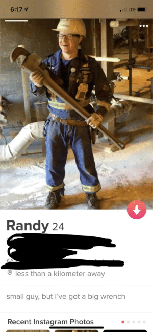 Instagram, Tinder, and Am I Doing This Right: 6:17 1  ll LTE  Randy 24  less than a kilometer away  small guy, but I've got a big wrench  Recent Instagram Photos Short guy on tinder, am i doing this right?