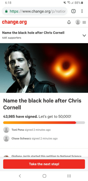 Black hole to be named after Chris Cornell: 6:18  https://www.change.org/p/natior :  change.org  Name the black hole after Chris Cornell  44K supporters  Name the black hole after Chris  Cornell  43,985 have signed. Let's get to 50,000!  Toni Pena signed 2 minutes ago  Chase Schwarz signed 2 minutes ago  A Giuliana Jarrin started this petition to National Science  Take the next step! Black hole to be named after Chris Cornell